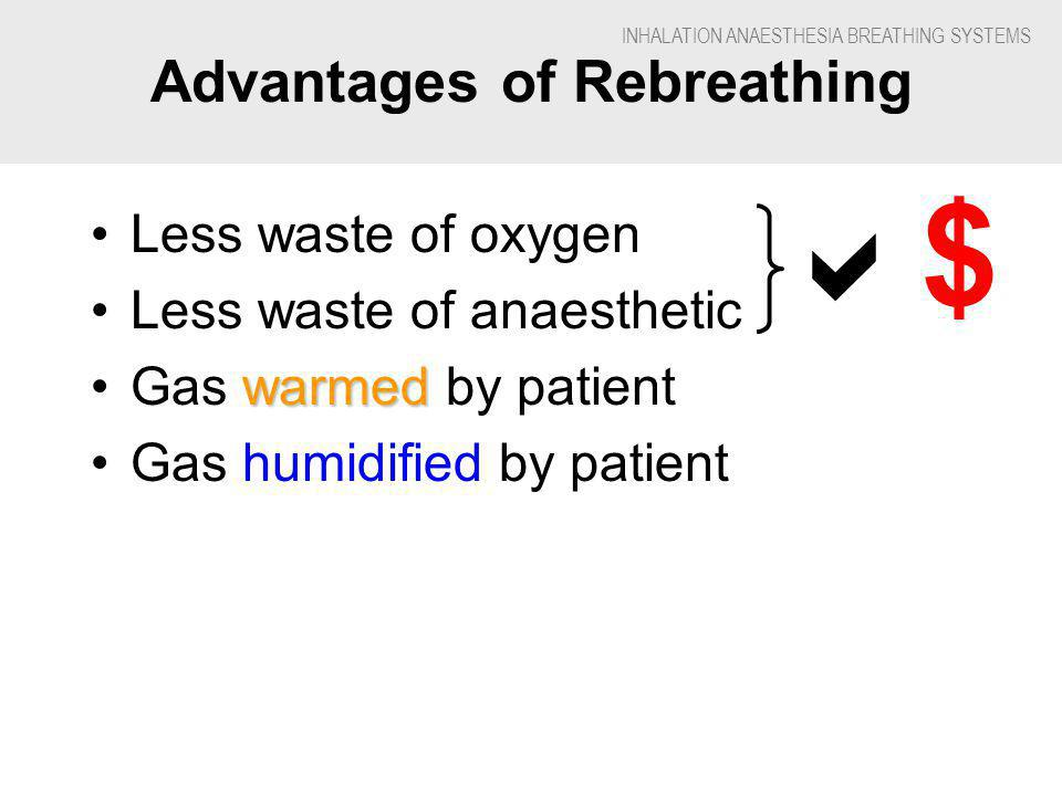INHALATION ANAESTHESIA BREATHING SYSTEMS One-way Valves Attached to inspiratory & expiratory tubes Many mechanical types –Vary with degree of force required to move them Light plastic flaps –For smaller patients want low force requirement Heavy plates –For heavy duty use on larger patients