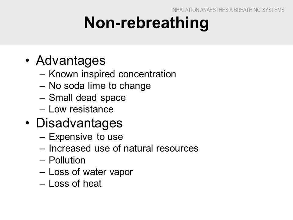 INHALATION ANAESTHESIA BREATHING SYSTEMS Non-rebreathing Advantages –Known inspired concentration –No soda lime to change –Small dead space –Low resis