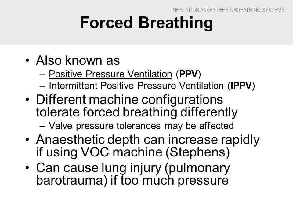 INHALATION ANAESTHESIA BREATHING SYSTEMS Forced Breathing Also known as –Positive Pressure Ventilation (PPV) –Intermittent Positive Pressure Ventilation (IPPV) Different machine configurations tolerate forced breathing differently –Valve pressure tolerances may be affected Anaesthetic depth can increase rapidly if using VOC machine (Stephens) Can cause lung injury (pulmonary barotrauma) if too much pressure
