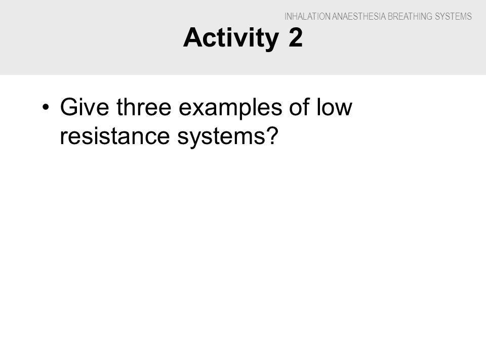 INHALATION ANAESTHESIA BREATHING SYSTEMS Activity 2 Give three examples of low resistance systems