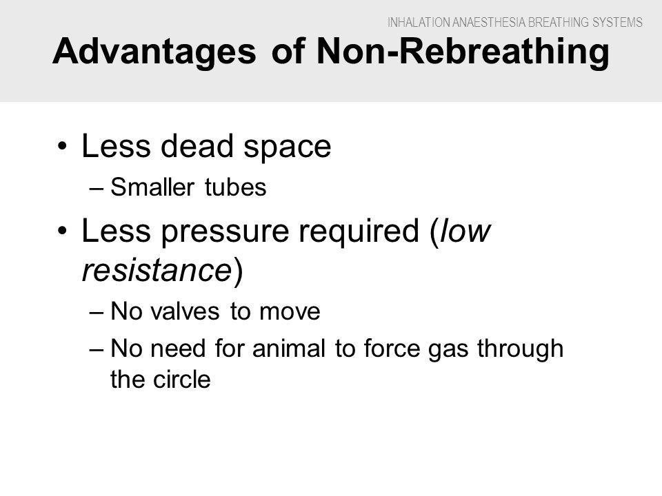 INHALATION ANAESTHESIA BREATHING SYSTEMS Advantages of Non-Rebreathing Less dead space –Smaller tubes Less pressure required (low resistance) –No valves to move –No need for animal to force gas through the circle
