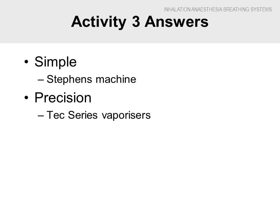 INHALATION ANAESTHESIA BREATHING SYSTEMS Activity 3 Answers Simple –Stephens machine Precision –Tec Series vaporisers