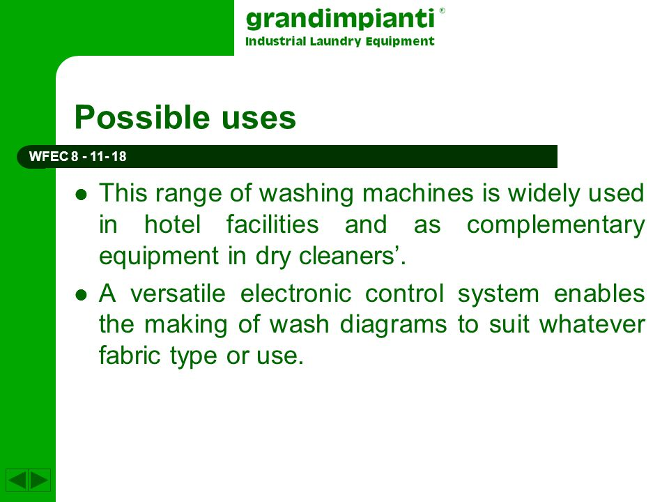 Possible uses This range of washing machines is widely used in hotel facilities and as complementary equipment in dry cleaners. A versatile electronic