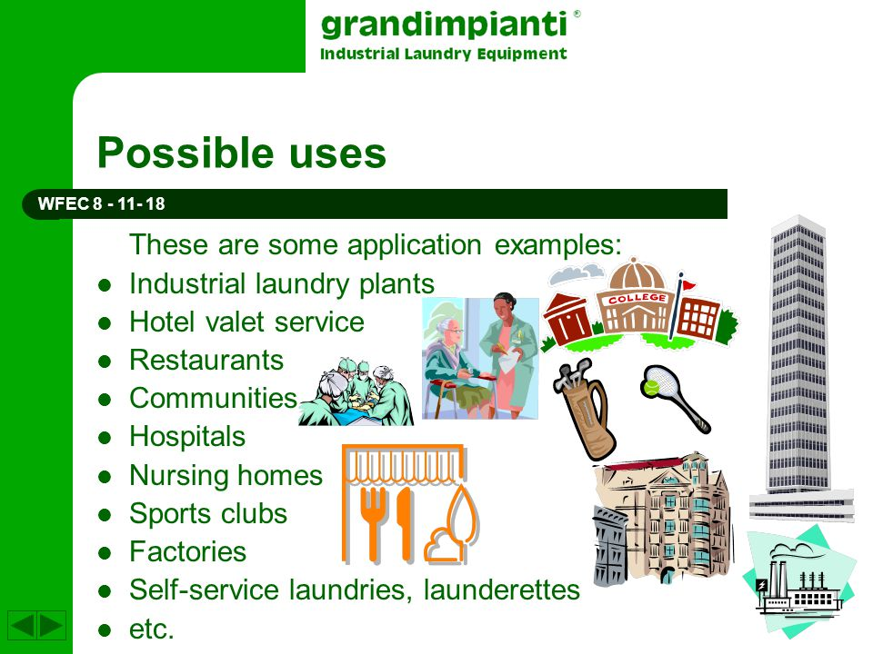 Possible uses These are some application examples: Industrial laundry plants Hotel valet service Restaurants Communities Hospitals Nursing homes Sport