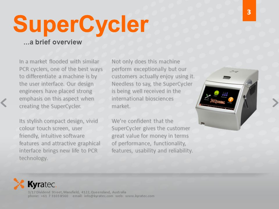 3/17 Dividend Street, Mansfield, 4122, Queensland, Australia phone: web:   SuperCycler...a brief overview In a market flooded with similar PCR cyclers, one of the best ways to differentiate a machine is by the user interface.