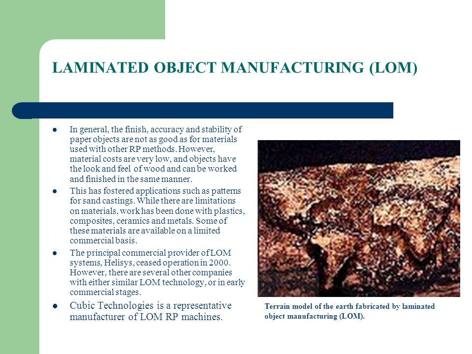 LAMINATED OBJECT MANUFACTURING (LOM) In general, the finish, accuracy and stability of paper objects are not as good as for materials used with other