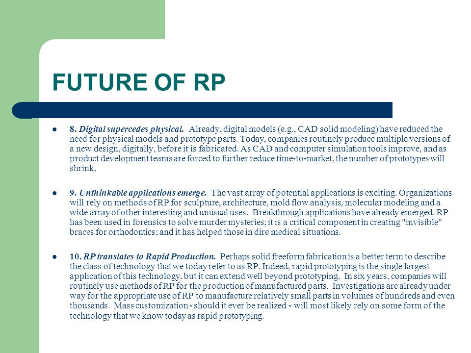 FUTURE OF RP 8. Digital supercedes physical. Already, digital models (e.g., CAD solid modeling) have reduced the need for physical models and prototyp