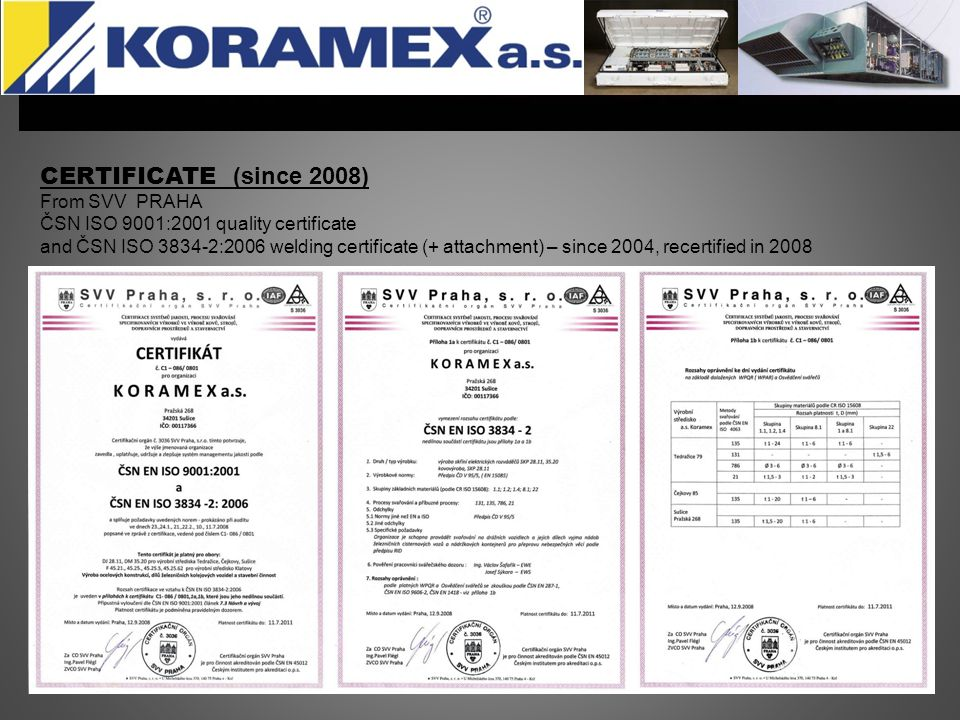 CERTIFICATE (since 2008) From SVV PRAHA ČSN ISO 9001:2001 quality certificate and ČSN ISO 3834-2:2006 welding certificate (+ attachment) – since 2004, recertified in 2008