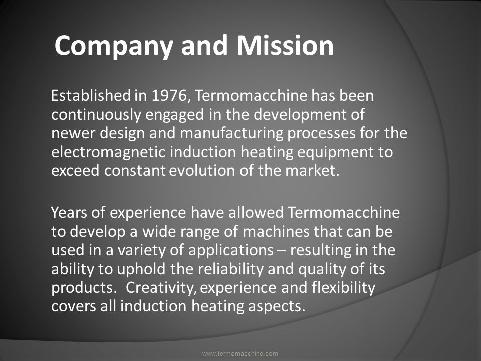 Company and Mission Established in 1976, Termomacchine has been continuously engaged in the development of newer design and manufacturing processes for the electromagnetic induction heating equipment to exceed constant evolution of the market.