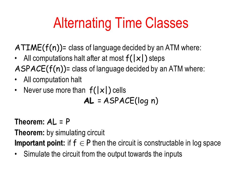 Alternating Time Classes ATIME(f(n))= class of language decided by an ATM where: All computations halt after at most f(|x|) steps ASPACE(f(n))= class of language decided by an ATM where: All computation halt Never use more than f(|x|) cells AL AL = ASPACE(log n) AL = P Theorem: AL = P Theorem: by simulating circuit Important point: P Important point: if f 2 P then the circuit is constructable in log space Simulate the circuit from the output towards the inputs