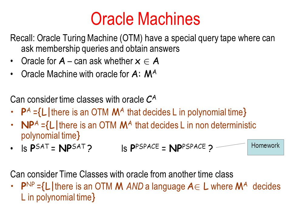 Oracle Machines Recall: Oracle Turing Machine (OTM) have a special query tape where can ask membership queries and obtain answers Oracle for A – can ask whether x 2 A Oracle Machine with oracle for A: M A Can consider time classes with oracle C A P A ={L| there is an OTM M A that decides L in polynomial time } NP A ={L| there is an OTM M A that decides L in non deterministic polynomial time } Is P SAT = NP SAT .