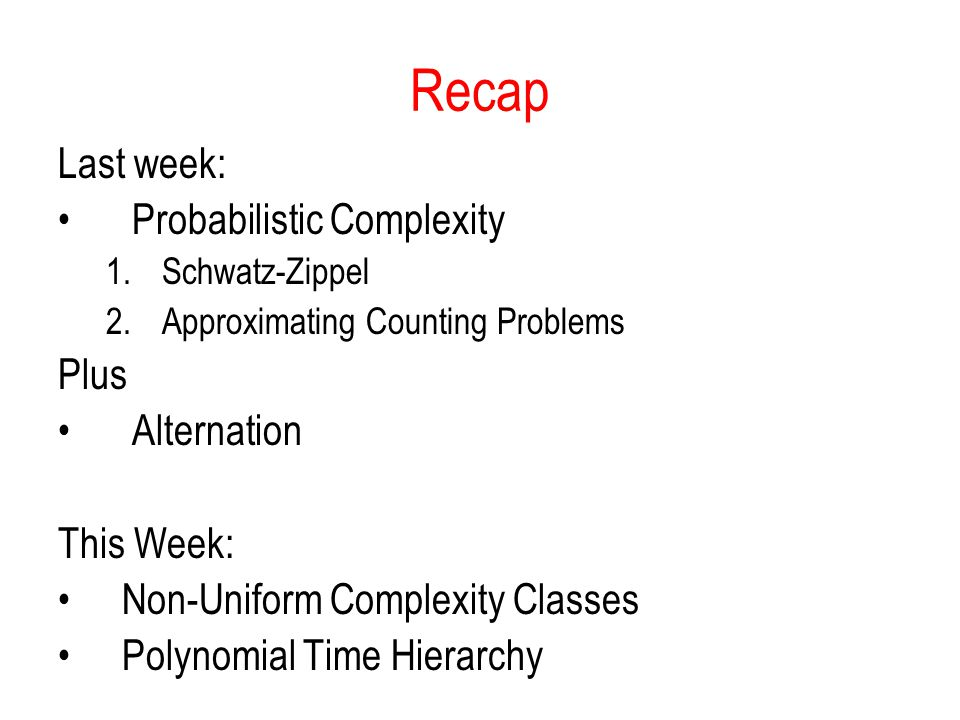 Recap Last week: Probabilistic Complexity 1.Schwatz-Zippel 2.Approximating Counting Problems Plus Alternation This Week: Non-Uniform Complexity Classes Polynomial Time Hierarchy