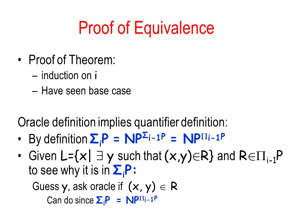 Proof of Equivalence Proof of Theorem: –induction on i –Have seen base case Oracle definition implies quantifier definition: By definition Σ i P = NP Σ i-1 P = NP i-1 P Given L={x| 9 y such that (x,y) 2 R} and R 2 i-1 P to see why it is in Σ i P: Guess y, ask oracle if (x, y) R Can do since Σ i P = NP i-1 P