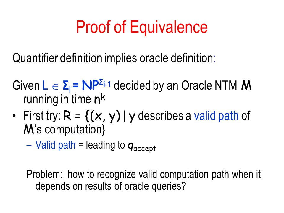 Proof of Equivalence Quantifier definition implies oracle definition: Given L Σ i = NP Σ i-1 decided by an Oracle NTM M running in time n k First try: R = {(x, y) | y describes a valid path of M s computation} –Valid path = leading to q accept Problem: how to recognize valid computation path when it depends on results of oracle queries?