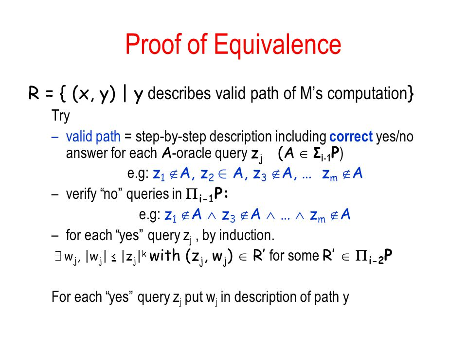 Proof of Equivalence R = { (x, y) | y describes valid path of Ms computation } Try –valid path = step-by-step description including correct yes/no answer for each A -oracle query z j (A Σ i-1 P ) e.g: z 1 A, z 2 2 A, z 3 A, … z m A –verify no queries in i-1 P: e.g: z 1 A z 3 A … z m A –for each yes query z j, by induction.