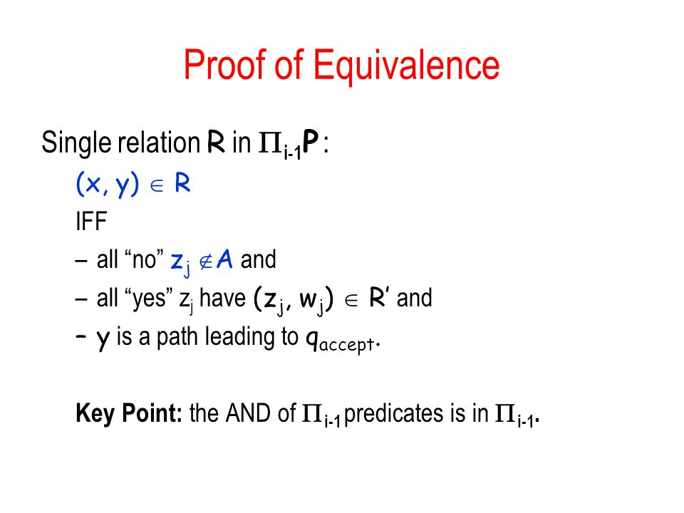 Proof of Equivalence Single relation R in i-1 P : (x, y) R IFF –all no z j A and –all yes z j have (z j, w j ) R and –y is a path leading to q accept.
