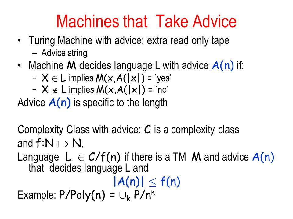 Machines that Take Advice Turing Machine with advice: extra read only tape –Advice string Machine M decides language L with advice A(n) if: –X 2 L implies M(x,A(|x|) = `yes –X L implies M(x,A(|x|) = `no Advice A(n) is specific to the length Complexity Class with advice: C is a complexity class and f:N N.