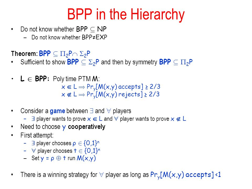 BPP in the Hierarchy Do not know whether BPP µ NP –Do not know whether BPPEXP Theorem: BPP µ 2 P 2 P Sufficient to show BPP µ 2 P and then by symmetry BPP µ 2 P L 2 BPP: Poly time PTM M : x L Pr y [M(x,y) accepts] 2/3 x L Pr y [M(x,y) rejects] 2/3 Consider a game between and players – player wants to prove x L and player wants to prove x L Need to choose y cooperatively First attempt: – player chooses ρ 2 {0,1} n – player chooses t 2 {0,1} n –Set y = ρ t run M(x,y) There is a winning strategy for player as long as Pr y [M(x,y) accepts] <1