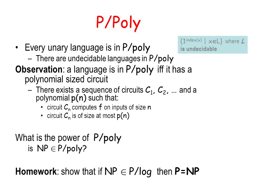 P/Poly Every unary language is in P/poly –There are undecidable languages in P/poly Observation : a language is in P/poly iff it has a polynomial sized circuit –There exists a sequence of circuits C 1, C 2, … and a polynomial p(n) such that: circuit C n computes f on inputs of size n circuit C n is of size at most p(n) What is the power of P/poly is NP 2 P/poly.