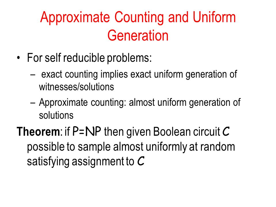 Approximate Counting and Uniform Generation For self reducible problems: – exact counting implies exact uniform generation of witnesses/solutions –Approximate counting: almost uniform generation of solutions Theorem : if P=NP then given Boolean circuit C possible to sample almost uniformly at random satisfying assignment to C