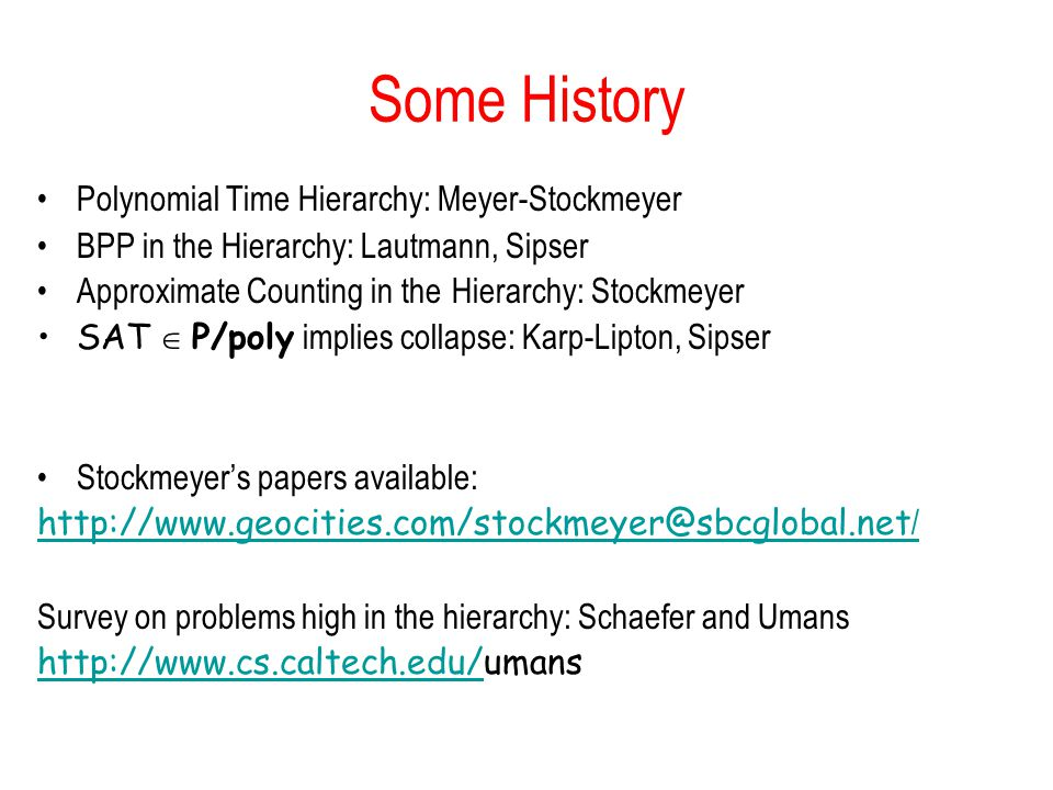Some History Polynomial Time Hierarchy: Meyer-Stockmeyer BPP in the Hierarchy: Lautmann, Sipser Approximate Counting in the Hierarchy: Stockmeyer SAT P/poly implies collapse: Karp-Lipton, Sipser Stockmeyers papers available: http://www.geocities.com/stockmeyer@sbcglobal.net / Survey on problems high in the hierarchy: Schaefer and Umans http://www.cs.caltech.edu/http://www.cs.caltech.edu/umans