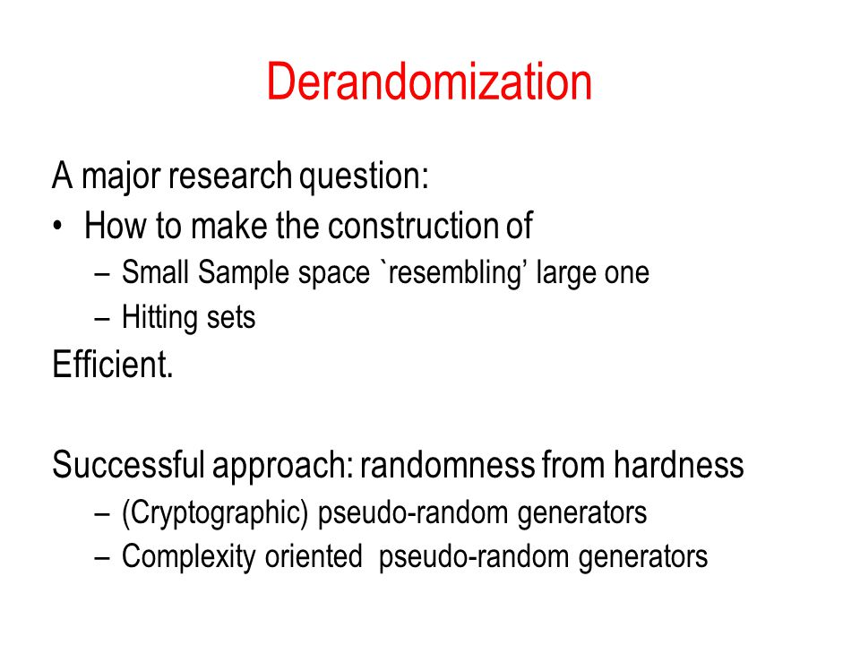 Derandomization A major research question: How to make the construction of –Small Sample space `resembling large one –Hitting sets Efficient.