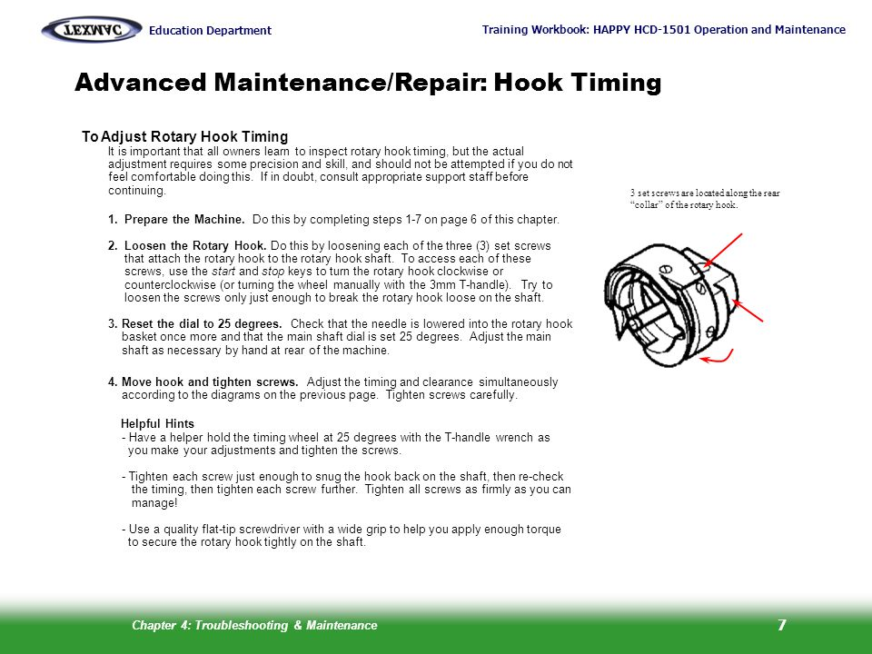 Training Workbook: HAPPY HCD-1501 Operation and Maintenance Education Department Chapter 4: Troubleshooting & Maintenance 8 Advanced Maintenance: Hook Retainer Adjustment About the Hook Retainer The hook retainer is located at the front of the rotary hook, near the top of the bobbin case.