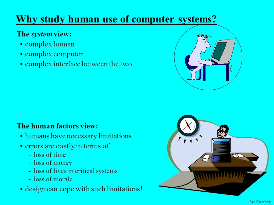 Saul Greenberg Why study human use of computer systems? The system view: complex human complex computer complex interface between the two The human fa