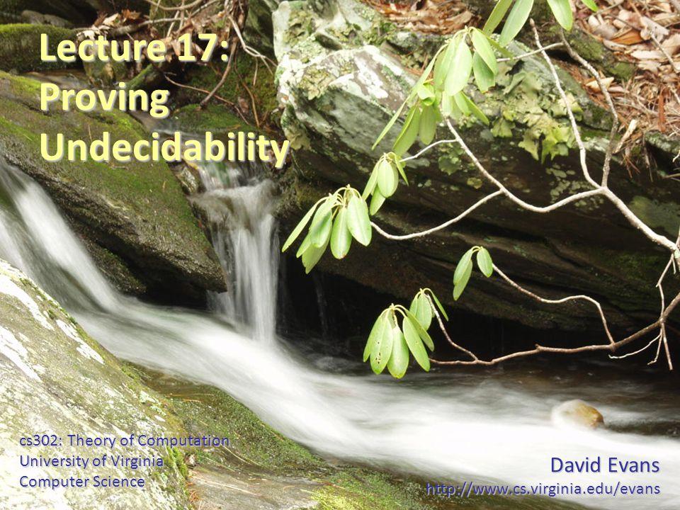 David Evans http://www.cs.virginia.edu/evans cs302: Theory of Computation University of Virginia Computer Science Lecture 17: ProvingUndecidability