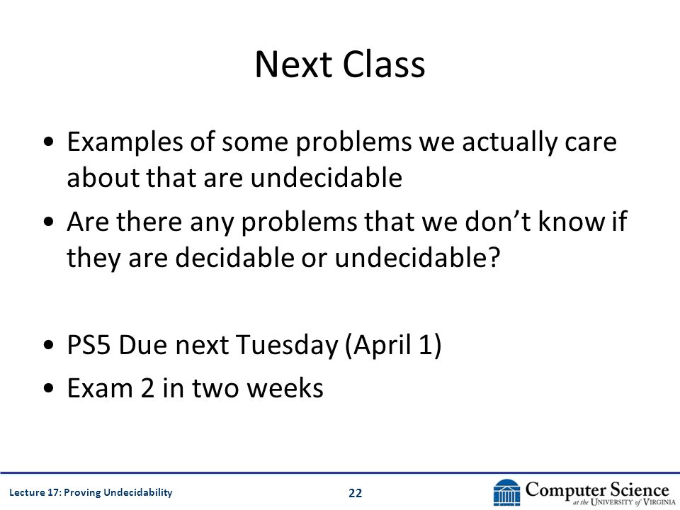 22 Lecture 17: Proving Undecidability Next Class Examples of some problems we actually care about that are undecidable Are there any problems that we dont know if they are decidable or undecidable.