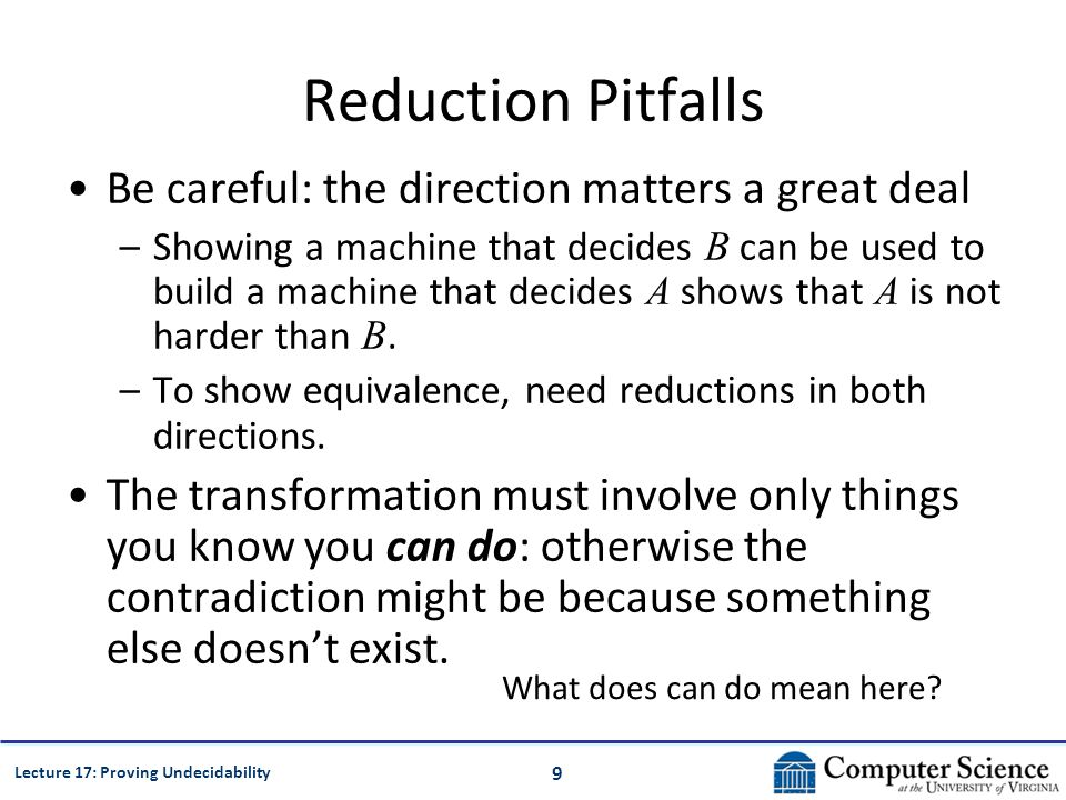 9 Lecture 17: Proving Undecidability Reduction Pitfalls Be careful: the direction matters a great deal –Showing a machine that decides B can be used to build a machine that decides A shows that A is not harder than B.