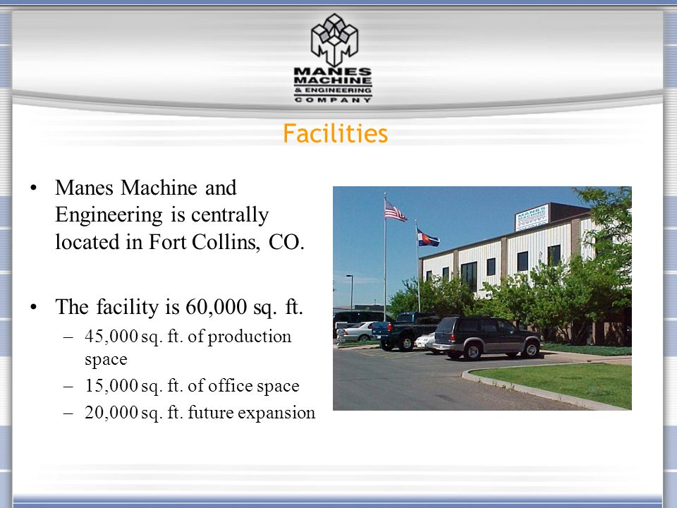 Manes Machine and Engineering is centrally located in Fort Collins, CO. The facility is 60,000 sq. ft. –45,000 sq. ft. of production space –15,000 sq.