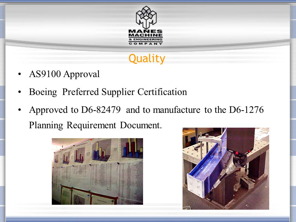 Quality AS9100 Approval Boeing Preferred Supplier Certification Approved to D6-82479 and to manufacture to the D6-1276 Planning Requirement Document.