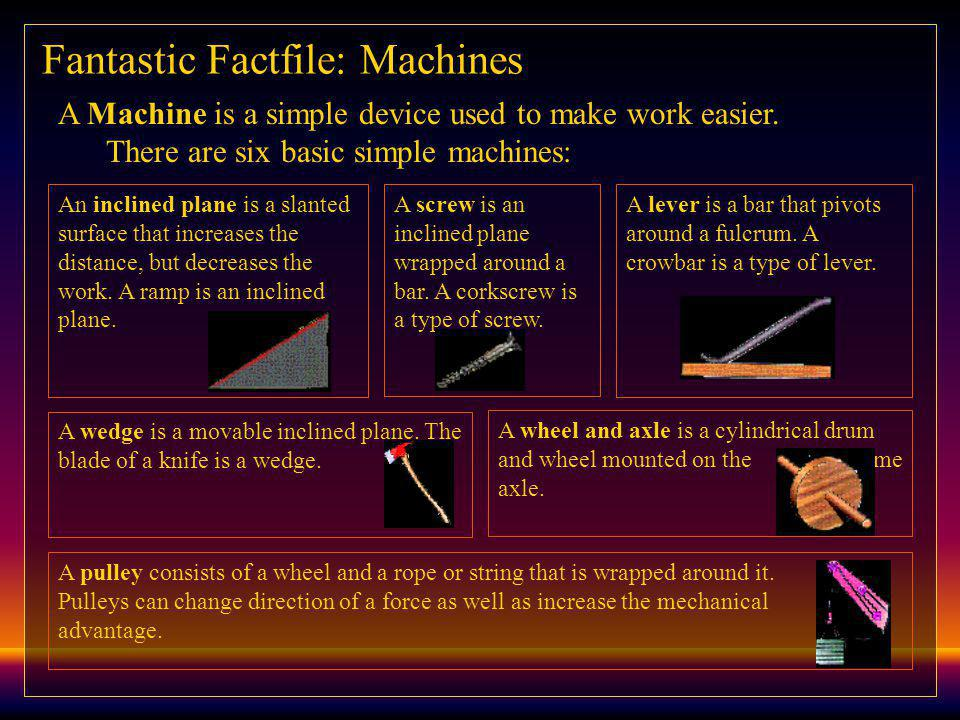 Fantastic Factfile: Machines A Machine is a simple device used to make work easier.