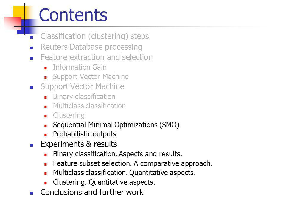 Contents Classification (clustering) steps Reuters Database processing Feature extraction and selection Information Gain Support Vector Machine Binary classification Multiclass classification Clustering Sequential Minimal Optimizations (SMO) Probabilistic outputs Experiments & results Binary classification.