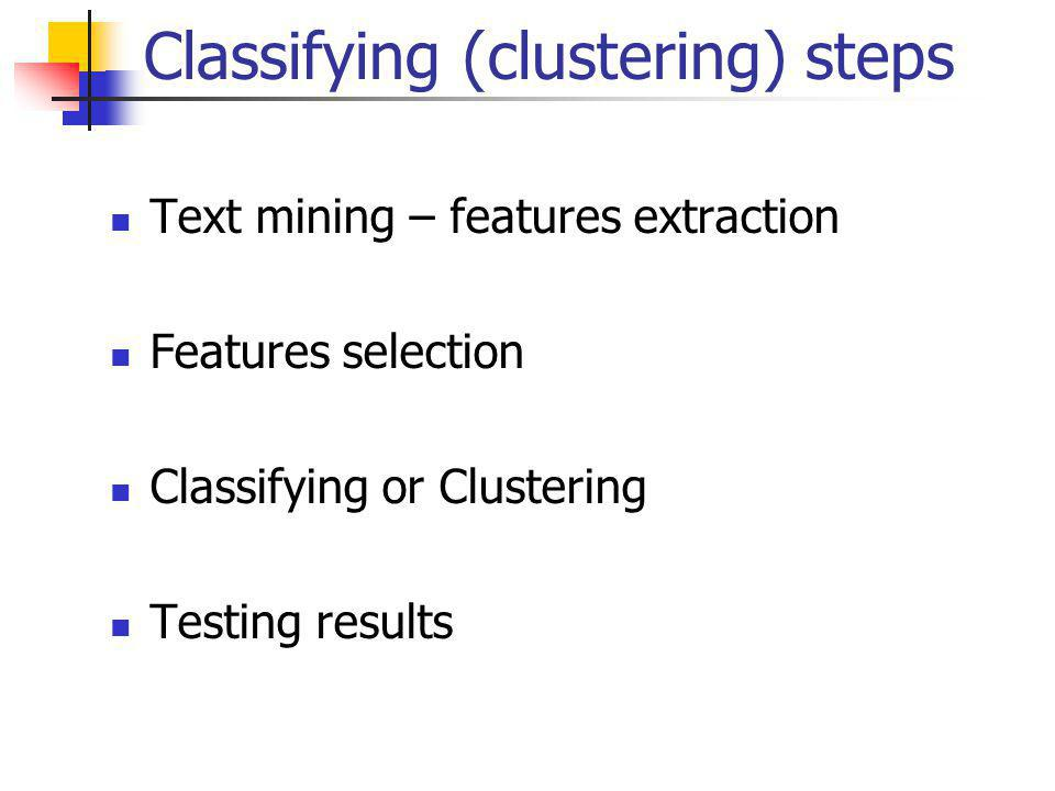 Classifying (clustering) steps Text mining – features extraction Features selection Classifying or Clustering Testing results