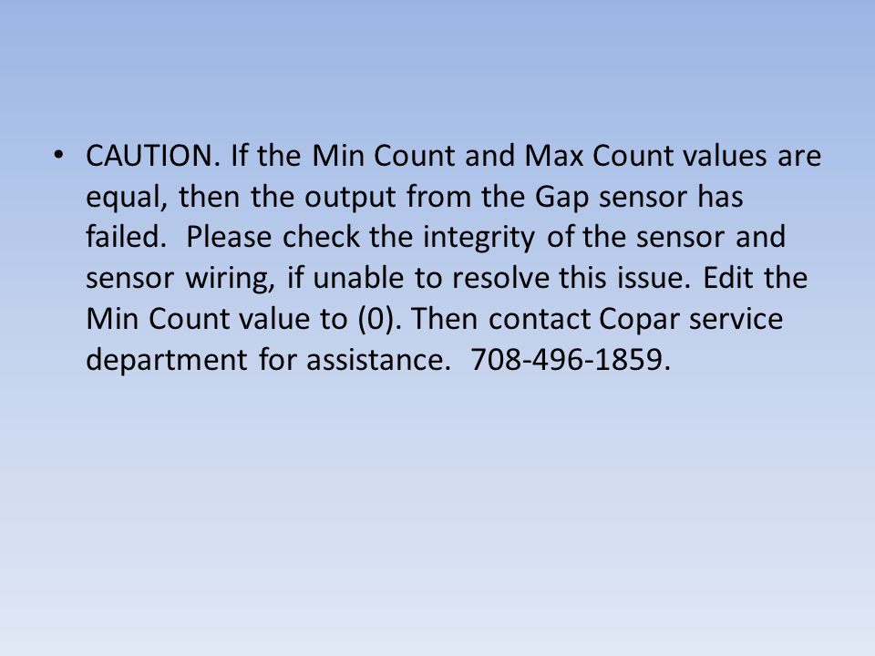 CAUTION. If the Min Count and Max Count values are equal, then the output from the Gap sensor has failed. Please check the integrity of the sensor and