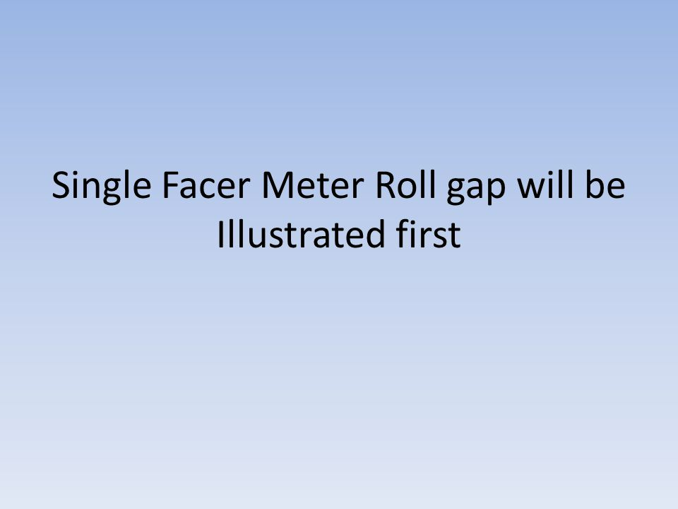 Single Facer Meter Roll gap will be Illustrated first