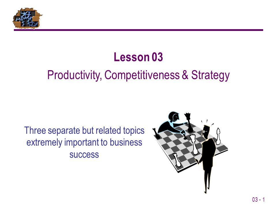 03 - 1 Lesson 03 Productivity, Competitiveness & Strategy Three separate but related topics extremely important to business success