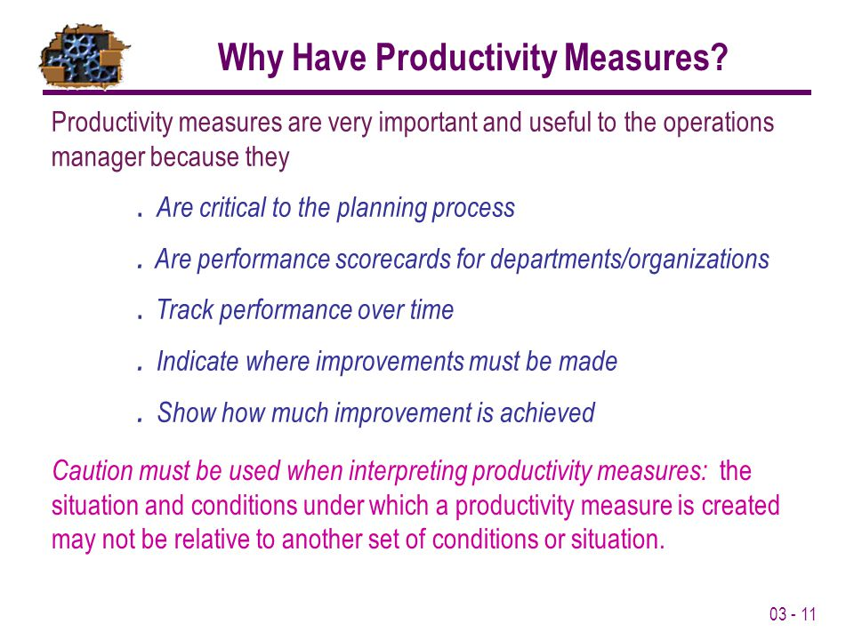 03 - 11 Productivity measures are very important and useful to the operations manager because they. Are critical to the planning process. Are performa