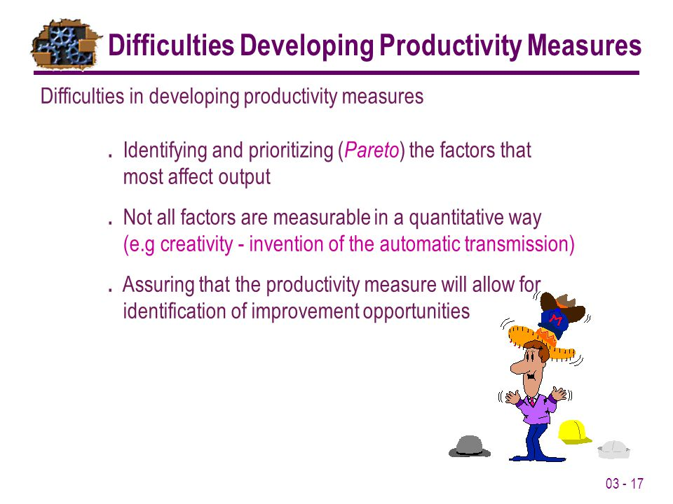 03 - 17 Difficulties in developing productivity measures. Identifying and prioritizing ( Pareto ) the factors that most affect output. Not all factors