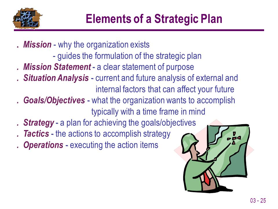 03 - 25.. Mission - why the organization exists - guides the formulation of the strategic plan -. Mission Statement - a clear statement of purpose -.