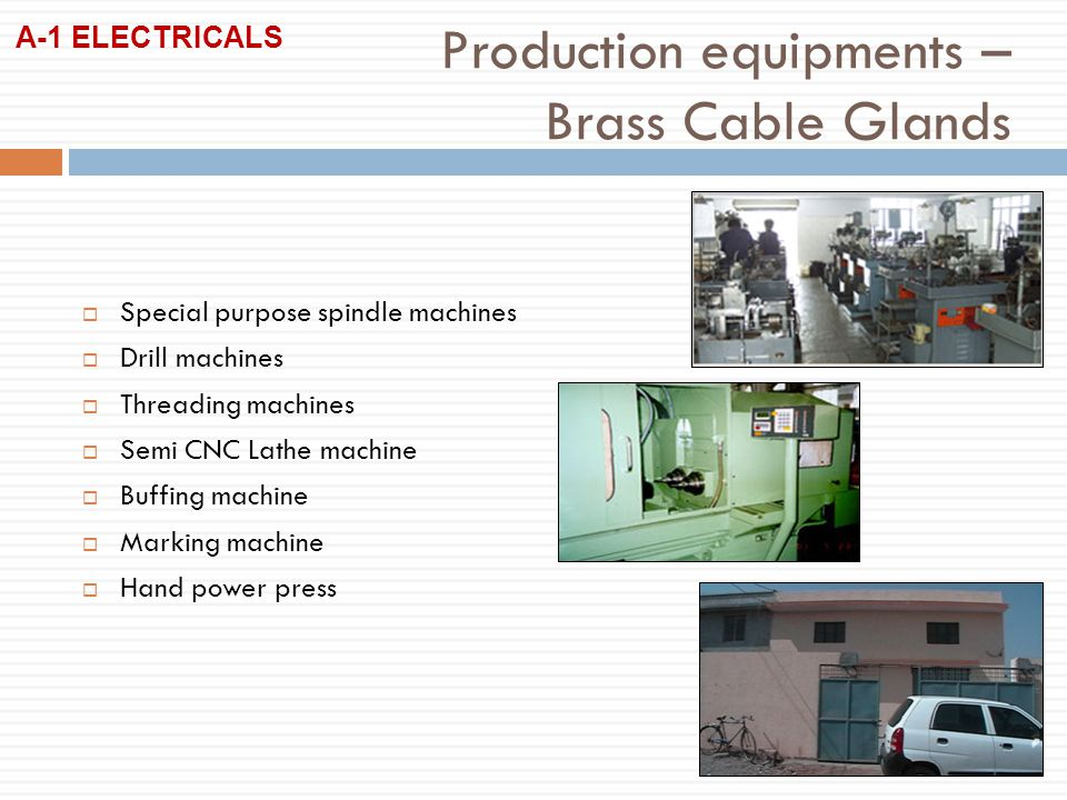 Special purpose spindle machines Drill machines Threading machines Semi CNC Lathe machine Buffing machine Marking machine Hand power press Production equipments – Brass Cable Glands A-1 ELECTRICALS
