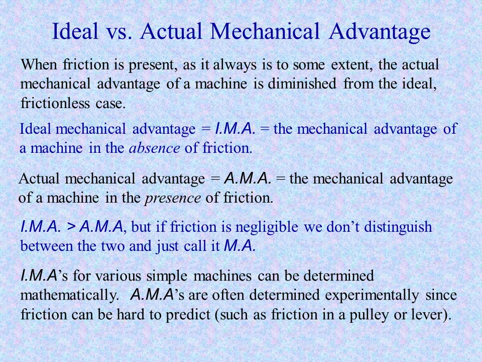 Mechanical Advantage Mechanical advantage is the ratio of the amount of force that must be applied to do a job with a machine to the force that would
