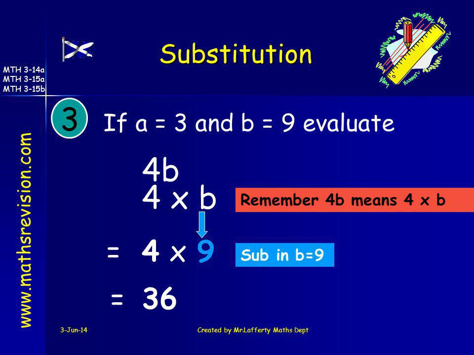 3-Jun-14Created by Mr.Lafferty Maths Dept 3 If a = 3 and b = 9 evaluate 4b Sub in b=9 Remember 4b means 4 x b 4 x b 4x9= =36 www.mathsrevision.com Sub