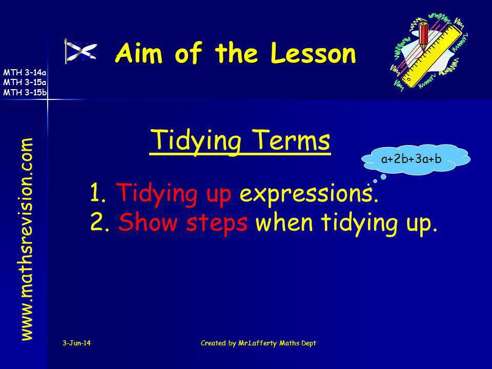 3-Jun-14Created by Mr.Lafferty Maths Dept Aim of the Lesson www.mathsrevision.com 1. Tidying up expressions. 2. Show steps when tidying up. a+2b+3a+b