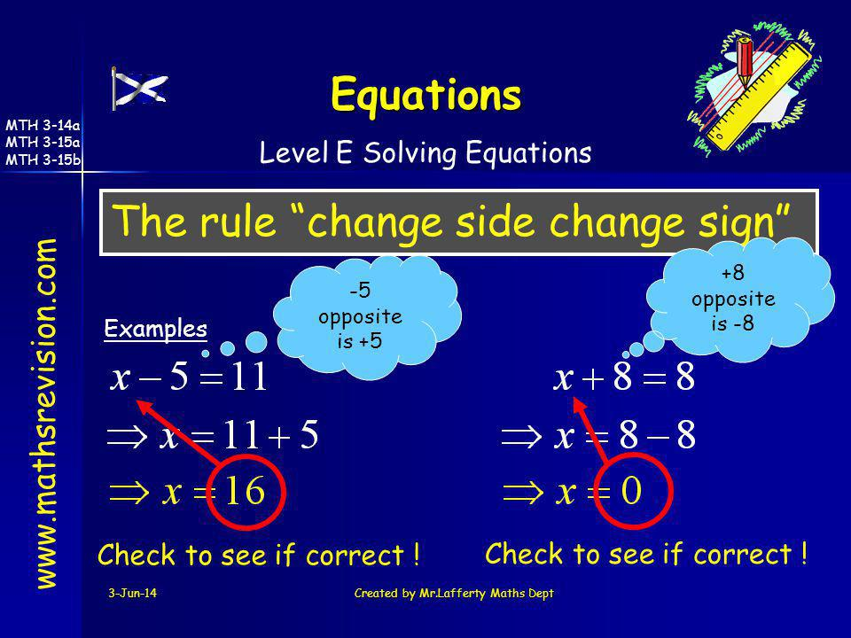 3-Jun-14Created by Mr.Lafferty Maths Dept The rule change side change sign www.mathsrevision.com Examples Equations -5 opposite is +5 +8 opposite is -
