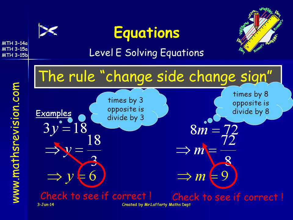3-Jun-14Created by Mr.Lafferty Maths Dept The rule change side change sign www.mathsrevision.com Examples Equations times by 3 opposite is divide by 3