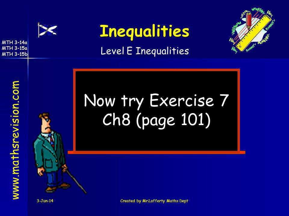 3-Jun-14Created by Mr.Lafferty Maths Dept Now try Exercise 7 Ch8 (page 101) www.mathsrevision.com Level E Inequalities Inequalities MTH 3-14a MTH 3-15