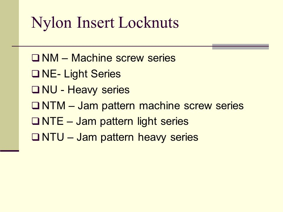 NM – Machine screw series NE- Light Series NU - Heavy series NTM – Jam pattern machine screw series NTE – Jam pattern light series NTU – Jam pattern heavy series Nylon Insert Locknuts